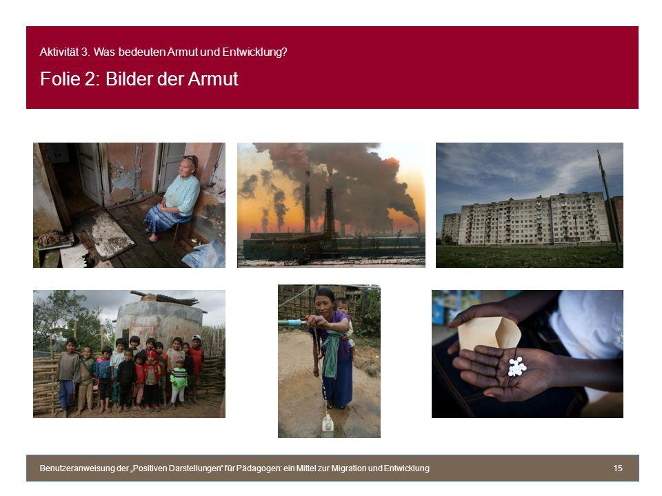 Aktivität 3. Was bedeuten Armut und Entwicklung? Folie 2: Bilder der Armut Benutzeranweisung der Positiven Darstellungen für Pädagogen: ein Mittel zur