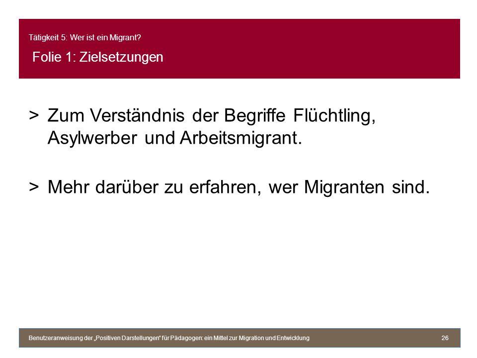 Tätigkeit 5: Wer ist ein Migrant? Folie 1: Zielsetzungen >Zum Verständnis der Begriffe Flüchtling, Asylwerber und Arbeitsmigrant. >Mehr darüber zu erf