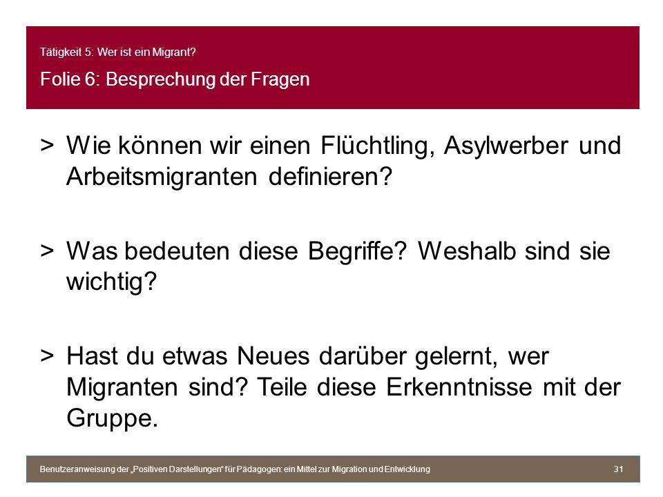 Tätigkeit 5: Wer ist ein Migrant? Folie 6: Besprechung der Fragen >Wie können wir einen Flüchtling, Asylwerber und Arbeitsmigranten definieren? >Was b