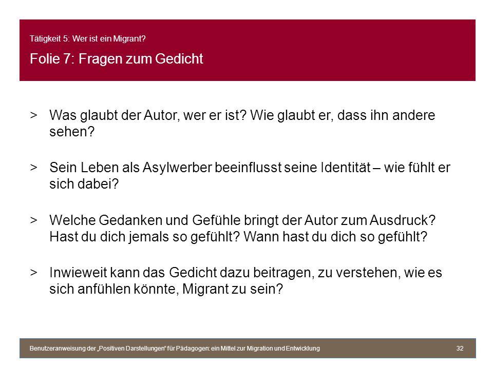 Tätigkeit 5: Wer ist ein Migrant? Folie 7: Fragen zum Gedicht >Was glaubt der Autor, wer er ist? Wie glaubt er, dass ihn andere sehen? >Sein Leben als