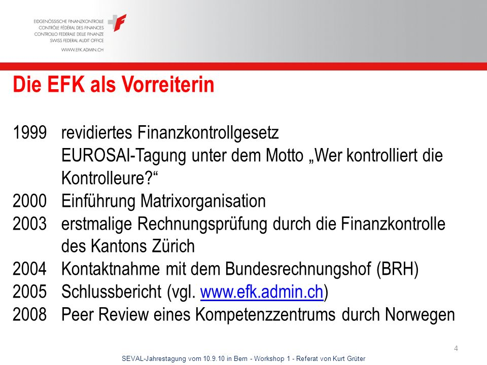 SEVAL-Jahrestagung vom 10.9.10 in Bern - Workshop 1 - Referat von Kurt Grüter 4 Die EFK als Vorreiterin 1999revidiertes Finanzkontrollgesetz EUROSAI-T
