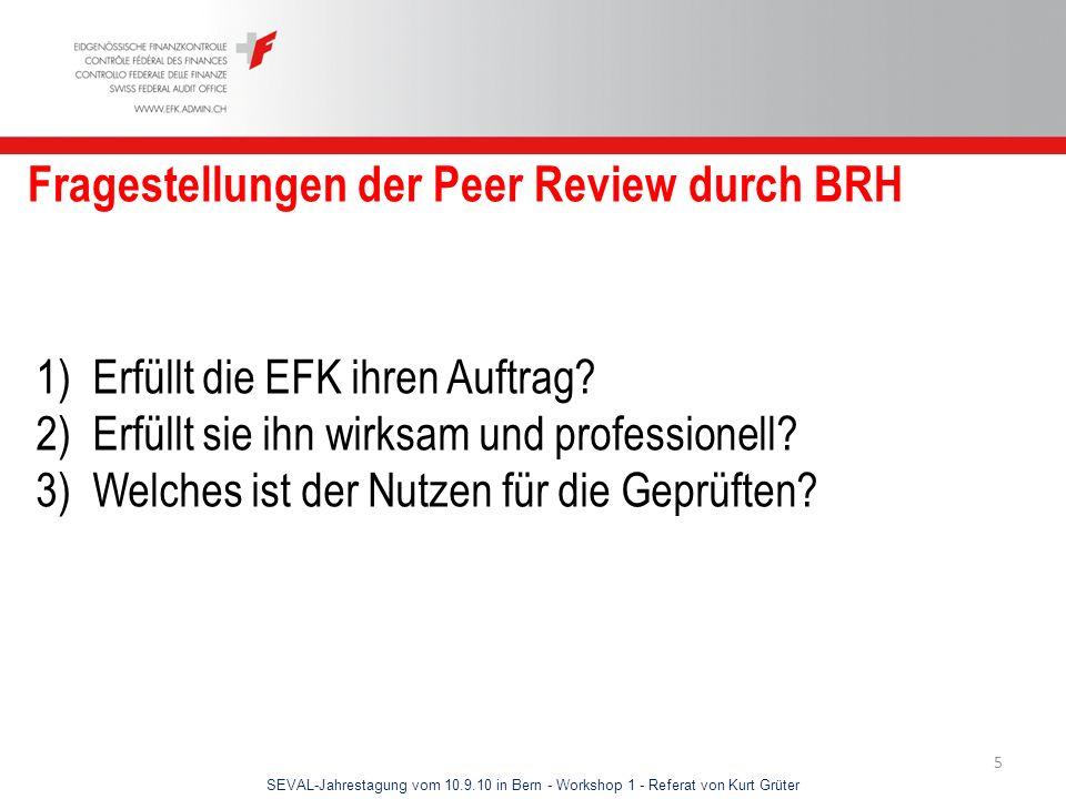 SEVAL-Jahrestagung vom 10.9.10 in Bern - Workshop 1 - Referat von Kurt Grüter 6 Durchführung der Peer Review durch BRH 1) Diskussion mit BRH, Finanzdelegation und EFK 2) Ausarbeitung einer Prüfungskonzeption durch BRH 3) Unabhängigkeit des BRH in Beurteilung und Methodik 4) EFK als Türöffnerin 5) Desk-Analyse 6) Prüfungen und Interviews vor Ort