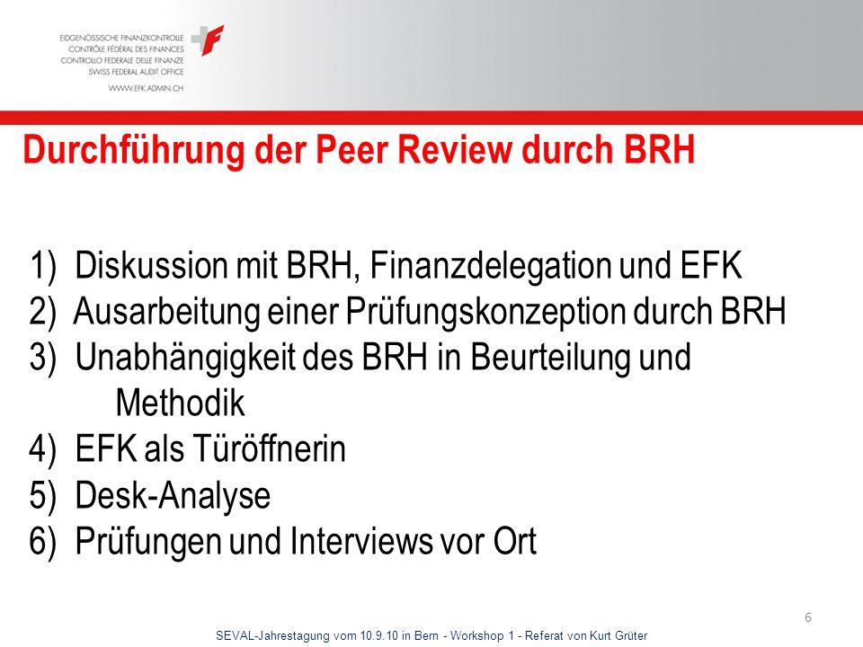 SEVAL-Jahrestagung vom 10.9.10 in Bern - Workshop 1 - Referat von Kurt Grüter 6 Durchführung der Peer Review durch BRH 1) Diskussion mit BRH, Finanzde