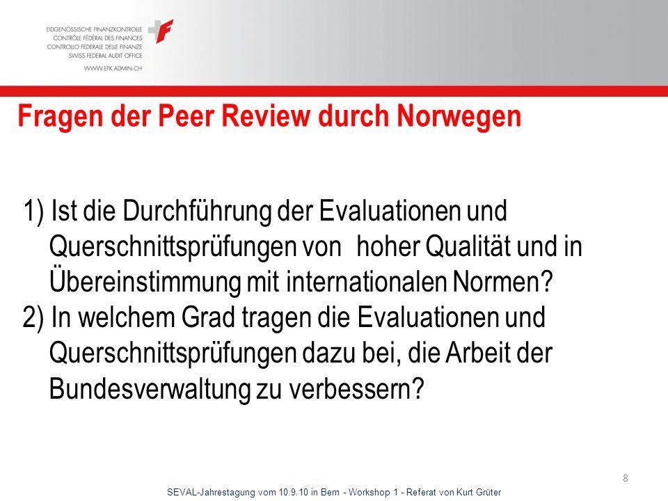 SEVAL-Jahrestagung vom 10.9.10 in Bern - Workshop 1 - Referat von Kurt Grüter 8 Fragen der Peer Review durch Norwegen 1) Ist die Durchführung der Eval