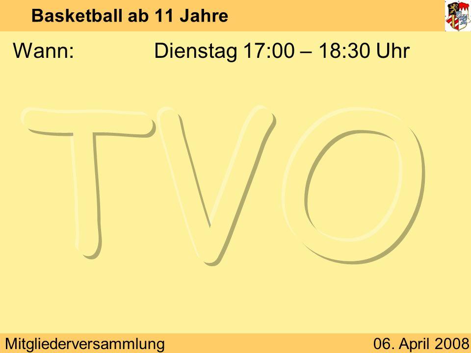 Mitgliederversammlung06. April 2008 Basketball ab 11 Jahre Wann:Dienstag 17:00 – 18:30 Uhr