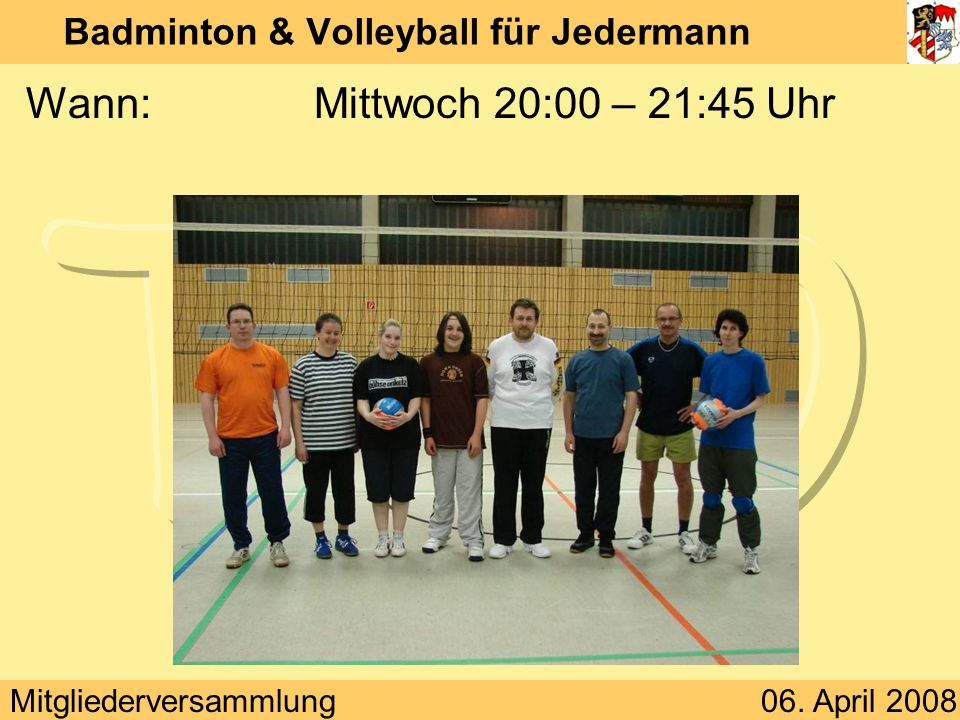 Mitgliederversammlung06. April 2008 Badminton & Volleyball für Jedermann Wann:Mittwoch 20:00 – 21:45 Uhr