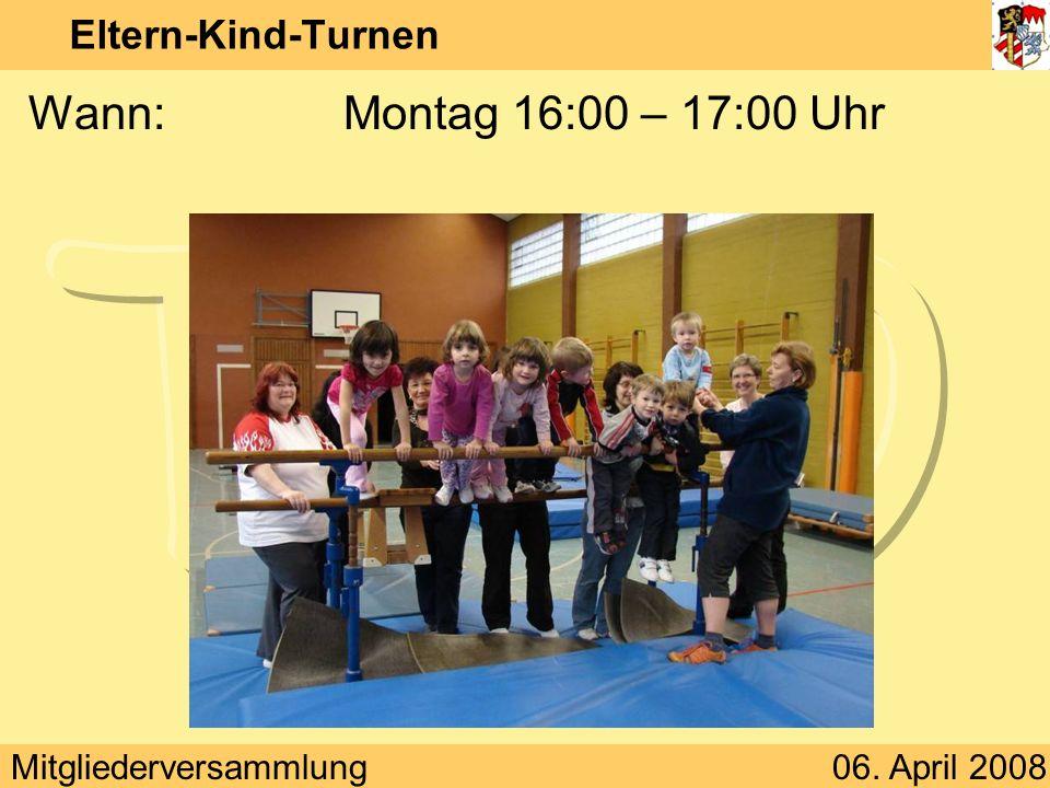 Mitgliederversammlung06. April 2008 Eltern-Kind-Turnen Wann:Montag 16:00 – 17:00 Uhr