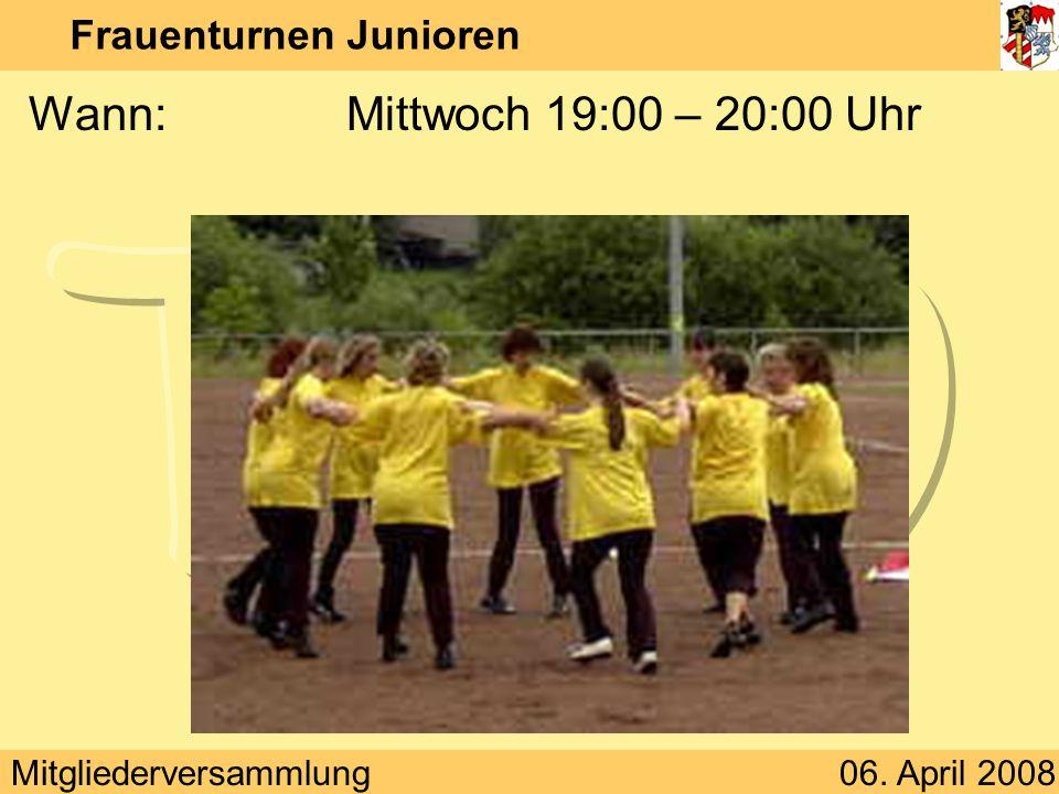 Mitgliederversammlung06. April 2008 Frauenturnen Junioren Wann:Mittwoch 19:00 – 20:00 Uhr