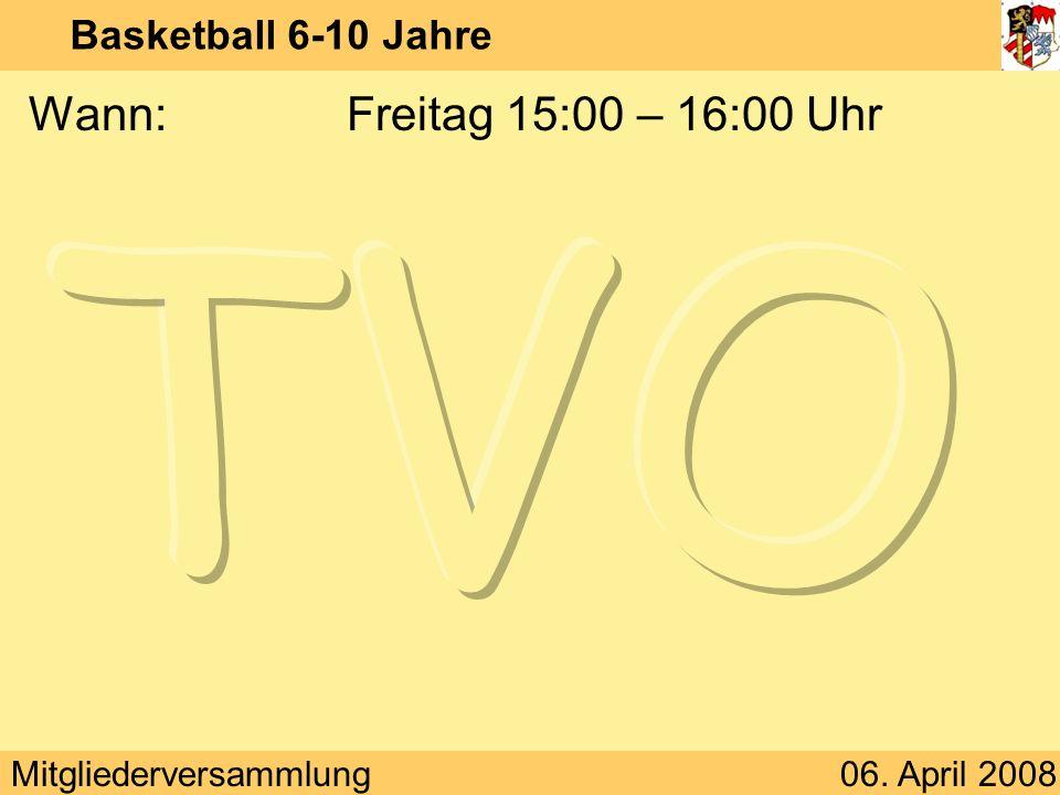 Mitgliederversammlung06. April 2008 Basketball 6-10 Jahre Wann:Freitag 15:00 – 16:00 Uhr