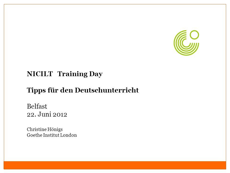 NICILT Training Day Tipps für den Deutschunterricht Belfast 22. Juni 2012 Christine Hönigs Goethe Institut London