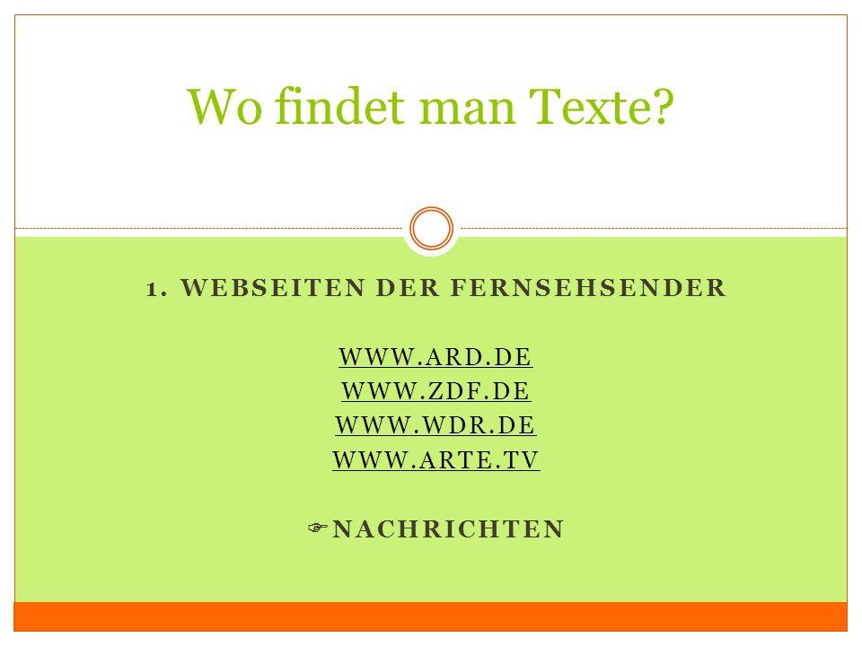 1. WEBSEITEN DER FERNSEHSENDER WWW.ARD.DE WWW.ZDF.DE WWW.WDR.DE WWW.ARTE.TV NACHRICHTEN Wo findet man Texte?