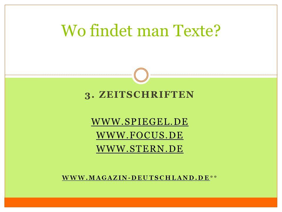 3. ZEITSCHRIFTEN WWW.SPIEGEL.DE WWW.FOCUS.DE WWW.STERN.DE WWW.MAGAZIN-DEUTSCHLAND.DEWWW.MAGAZIN-DEUTSCHLAND.DE** Wo findet man Texte?
