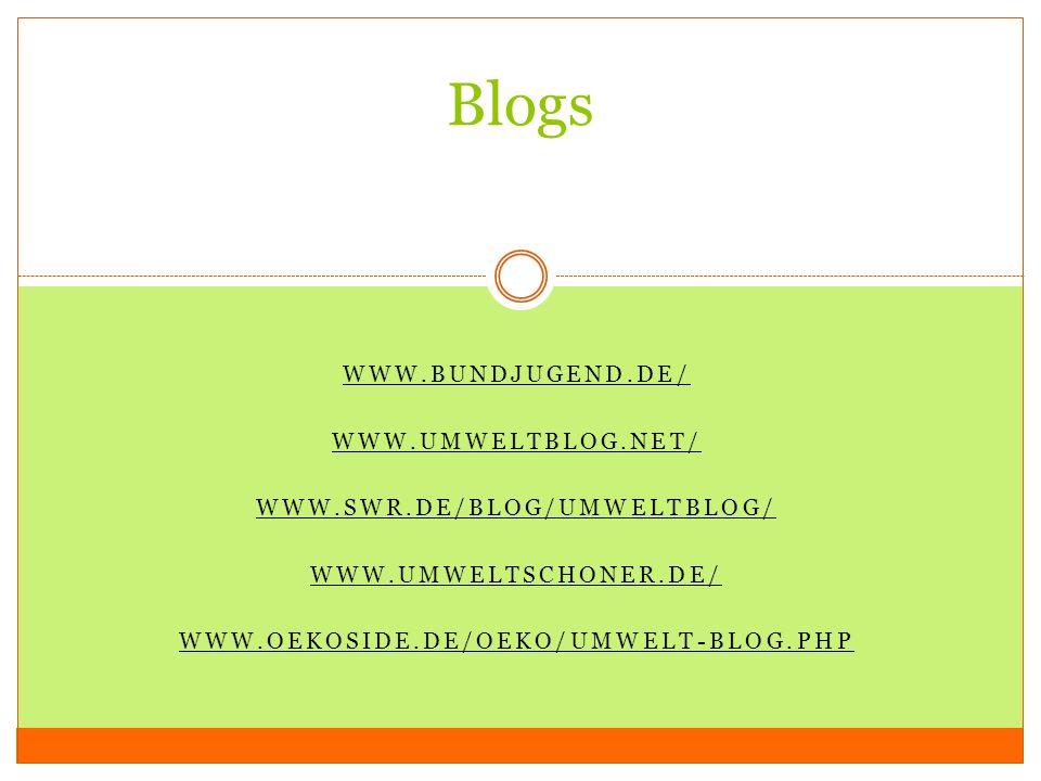 WWW.BUNDJUGEND.DE/ WWW.UMWELTBLOG.NET/ WWW.SWR.DE/BLOG/UMWELTBLOG/ WWW.UMWELTSCHONER.DE/ WWW.OEKOSIDE.DE/OEKO/UMWELT-BLOG.PHP Blogs