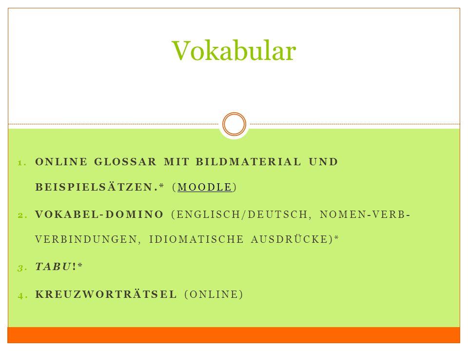 1. ONLINE GLOSSAR MIT BILDMATERIAL UND BEISPIELSÄTZEN.* (MOODLE)MOODLE 2. VOKABEL-DOMINO (ENGLISCH/DEUTSCH, NOMEN-VERB- VERBINDUNGEN, IDIOMATISCHE AUS