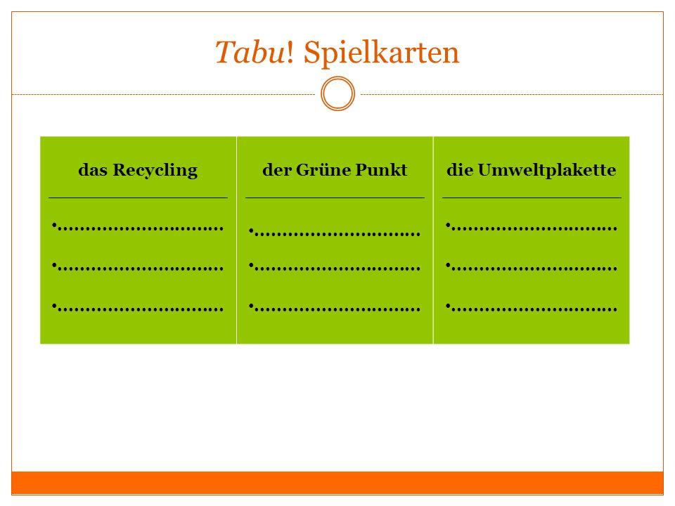 Tabu! Spielkarten das Recycling _______________.............................. der Grüne Punkt _______________.............................. die Umwelt