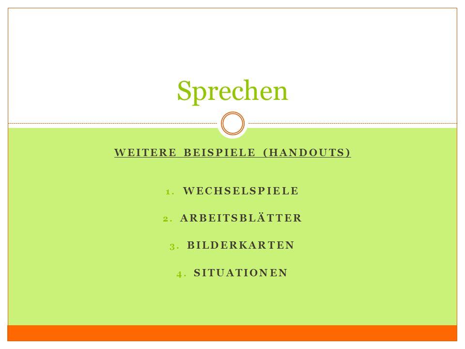 WEITERE BEISPIELE (HANDOUTS) 1. WECHSELSPIELE 2. ARBEITSBLÄTTER 3. BILDERKARTEN 4. SITUATIONEN Sprechen