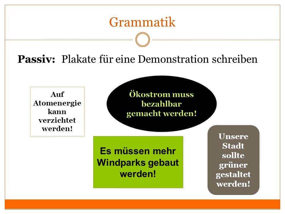 Grammatik Passiv: Plakate für eine Demonstration schreiben Auf Atomenergie kann verzichtet werden! Es müssen mehr Windparks gebaut werden! Unsere Stad