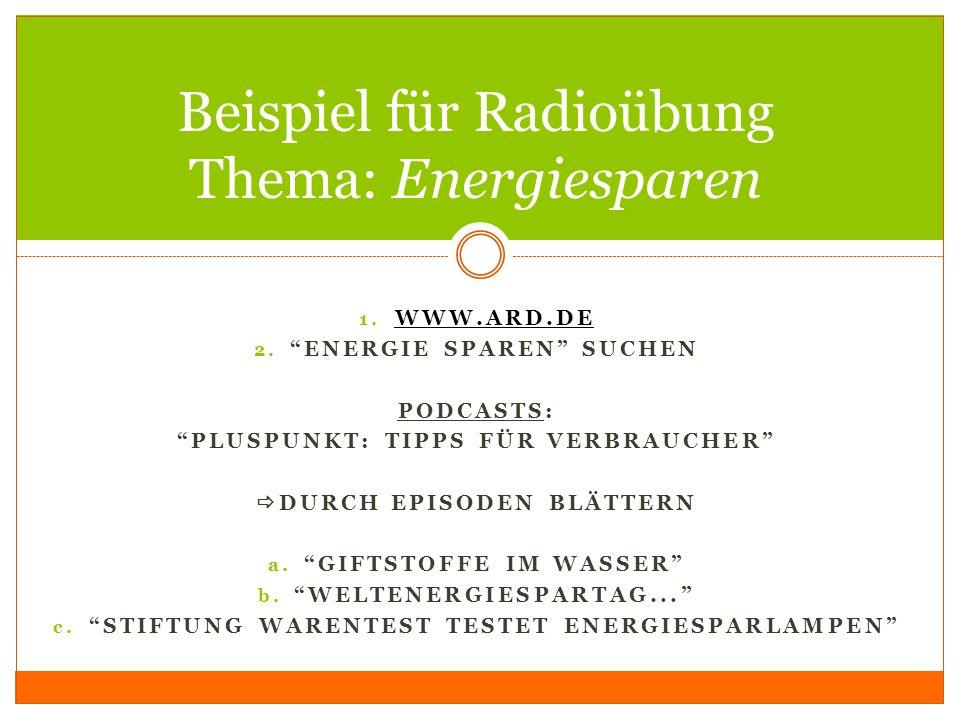 1. WWW.ARD.DE WWW.ARD.DE 2. ENERGIE SPAREN SUCHEN PODCASTS: PLUSPUNKT: TIPPS FÜR VERBRAUCHER DURCH EPISODEN BLÄTTERN a. GIFTSTOFFE IM WASSER b. WELTEN