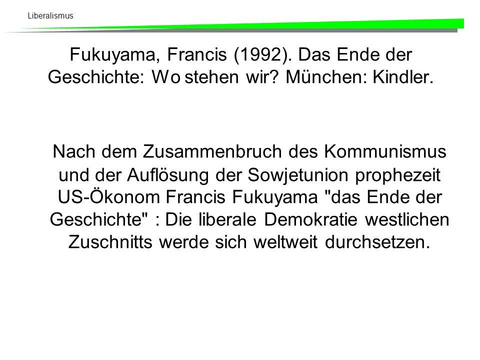 Liberalismus Fukuyama, Francis (1992). Das Ende der Geschichte: Wo stehen wir? München: Kindler. Nach dem Zusammenbruch des Kommunismus und der Auflös