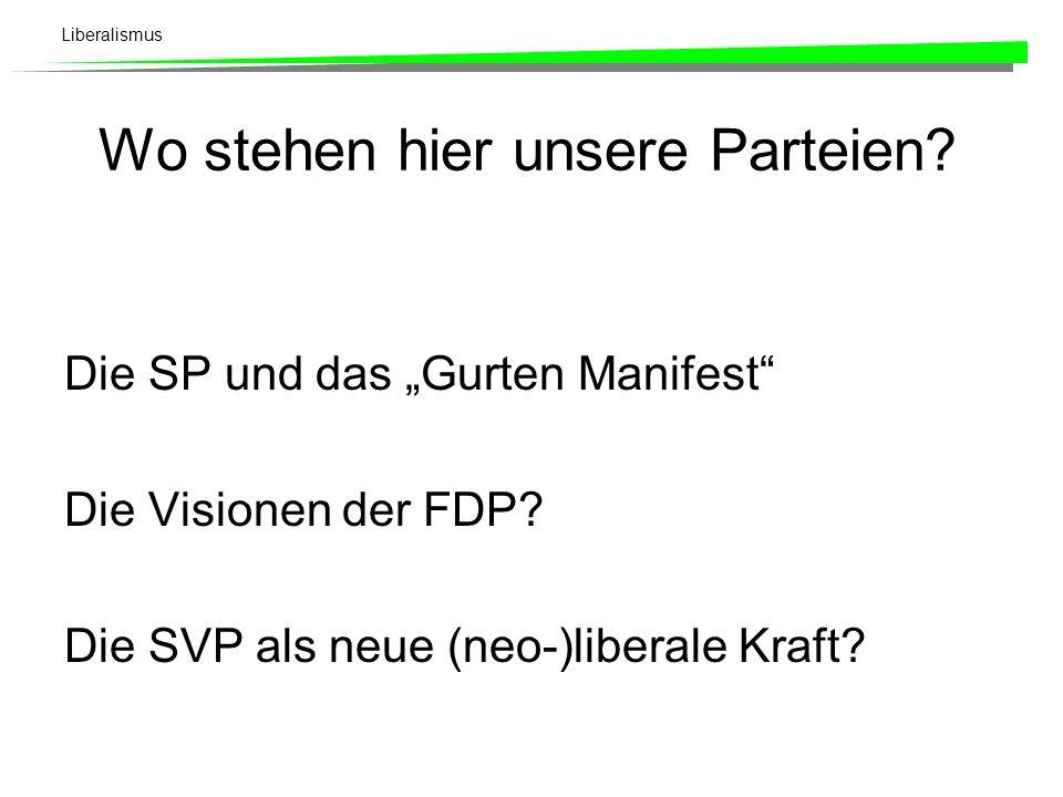 Liberalismus Wo stehen hier unsere Parteien? Die SP und das Gurten Manifest Die Visionen der FDP? Die SVP als neue (neo-)liberale Kraft?