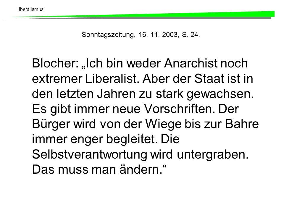 Liberalismus Sonntagszeitung, 16. 11. 2003, S. 24. Blocher: Ich bin weder Anarchist noch extremer Liberalist. Aber der Staat ist in den letzten Jahren