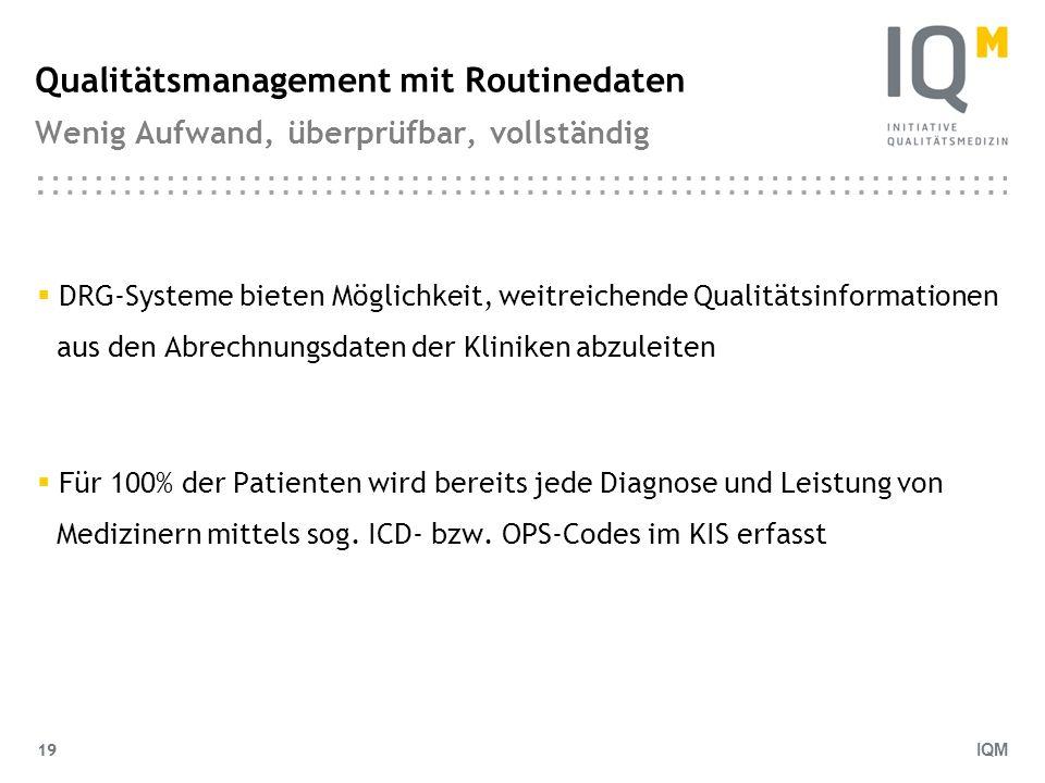 IQM 19 Qualitätsmanagement mit Routinedaten Wenig Aufwand, überprüfbar, vollständig DRG-Systeme bieten Möglichkeit, weitreichende Qualitätsinformation