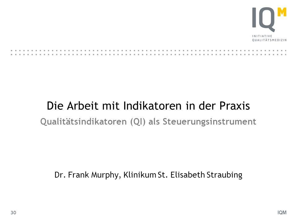 IQM 30 Die Arbeit mit Indikatoren in der Praxis Qualitätsindikatoren (QI) als Steuerungsinstrument Dr. Frank Murphy, Klinikum St. Elisabeth Straubing