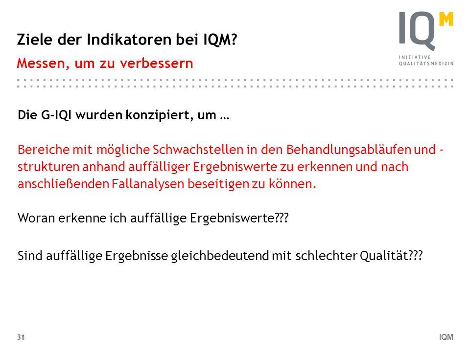 IQM 31 Ziele der Indikatoren bei IQM? Messen, um zu verbessern Die G-IQI wurden konzipiert, um … Bereiche mit mögliche Schwachstellen in den Behandlun