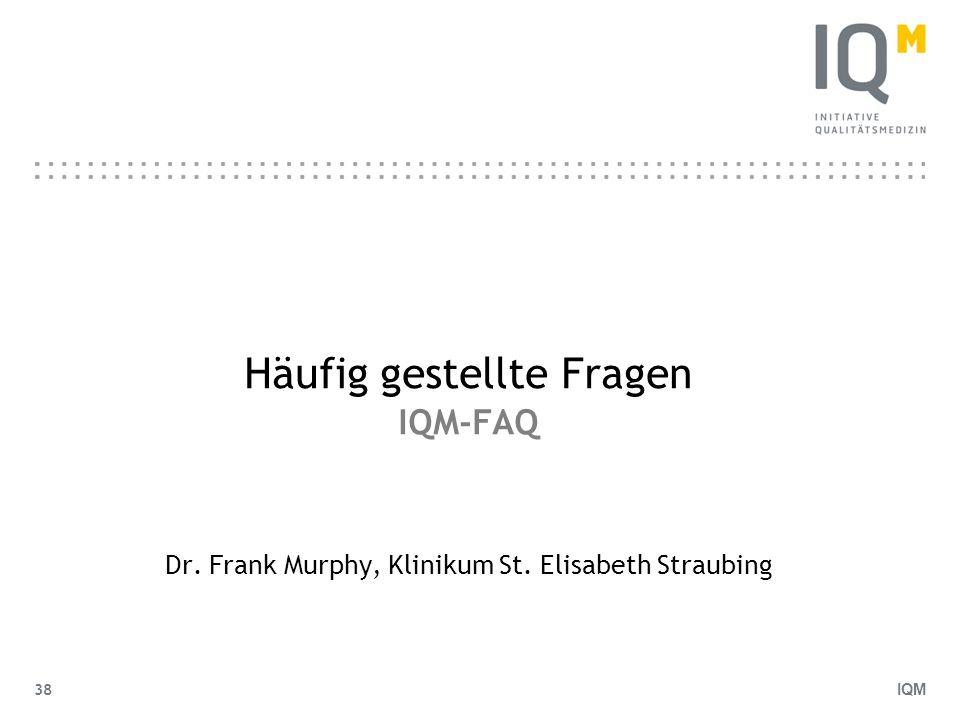IQM 38 Häufig gestellte Fragen IQM-FAQ Dr. Frank Murphy, Klinikum St. Elisabeth Straubing