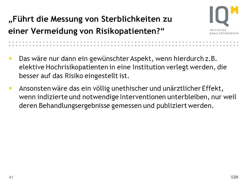 IQM 41 Führt die Messung von Sterblichkeiten zu einer Vermeidung von Risikopatienten? Das wäre nur dann ein gewünschter Aspekt, wenn hierdurch z.B. el