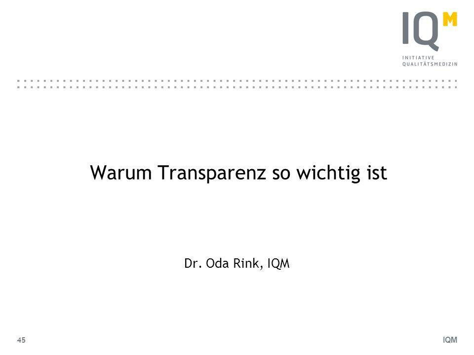 IQM 45 Warum Transparenz so wichtig ist Dr. Oda Rink, IQM