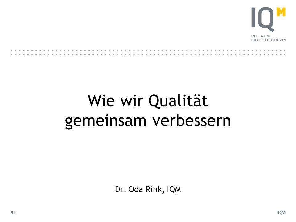 IQM 51 Wie wir Qualität gemeinsam verbessern Dr. Oda Rink, IQM