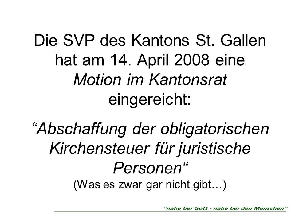 Die SVP des Kantons St. Gallen hat am 14. April 2008 eine Motion im Kantonsrat eingereicht: Abschaffung der obligatorischen Kirchensteuer für juristis