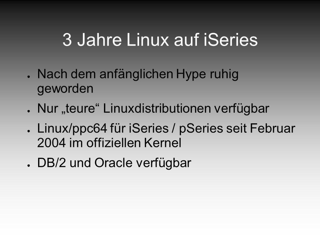 3 Jahre Linux auf iSeries Nach dem anfänglichen Hype ruhig geworden Nur teure Linuxdistributionen verfügbar Linux/ppc64 für iSeries / pSeries seit Februar 2004 im offiziellen Kernel DB/2 und Oracle verfügbar