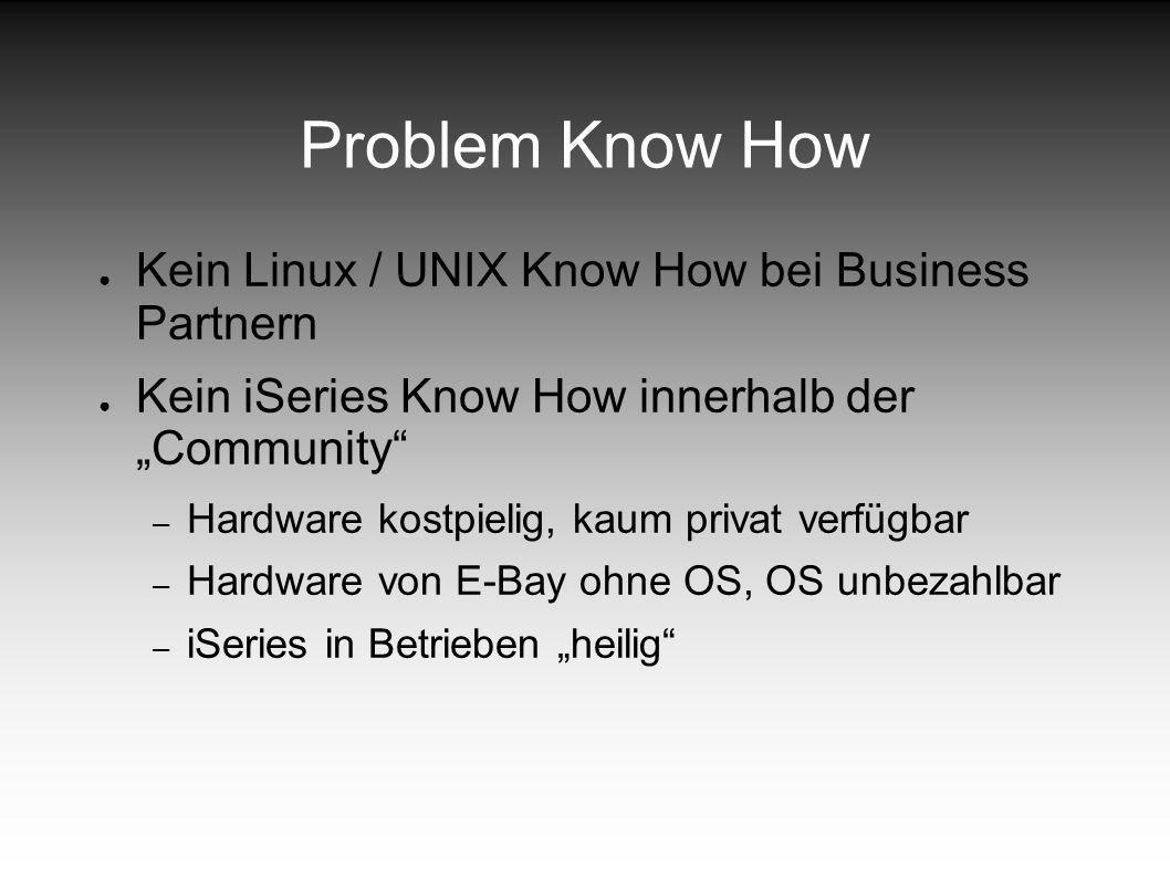 Problem Know How Kein Linux / UNIX Know How bei Business Partnern Kein iSeries Know How innerhalb der Community – Hardware kostpielig, kaum privat verfügbar – Hardware von E-Bay ohne OS, OS unbezahlbar – iSeries in Betrieben heilig