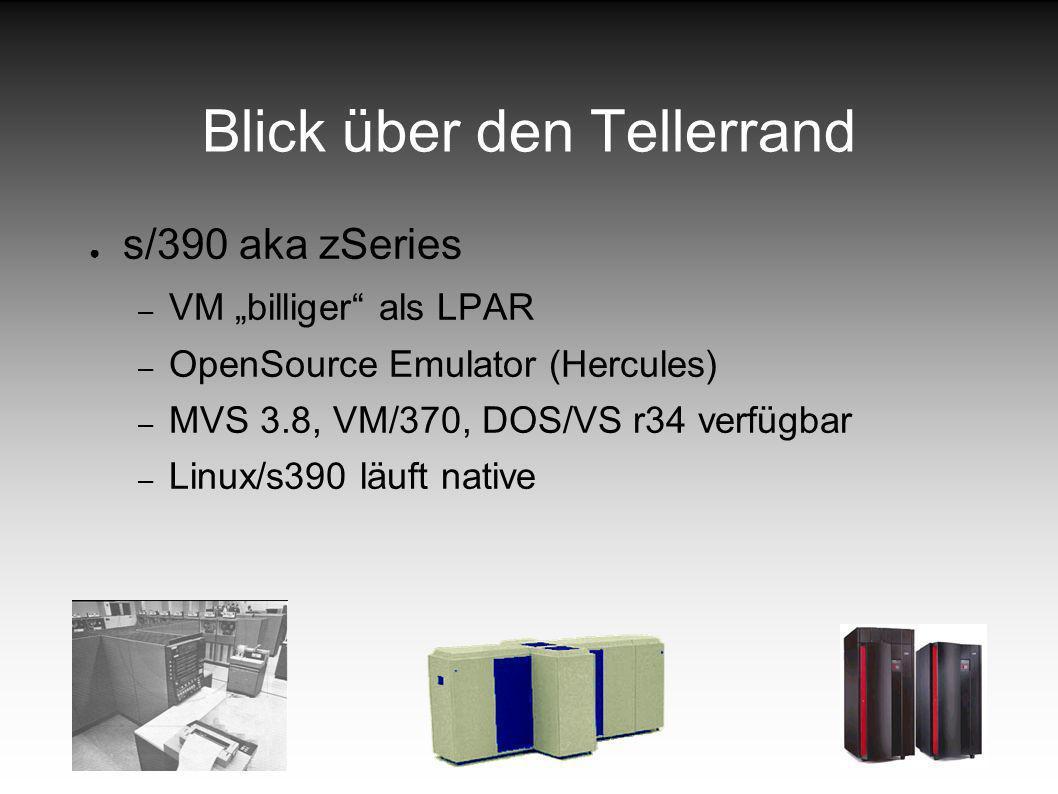 Blick über den Tellerrand s/390 aka zSeries – VM billiger als LPAR – OpenSource Emulator (Hercules) – MVS 3.8, VM/370, DOS/VS r34 verfügbar – Linux/s390 läuft native