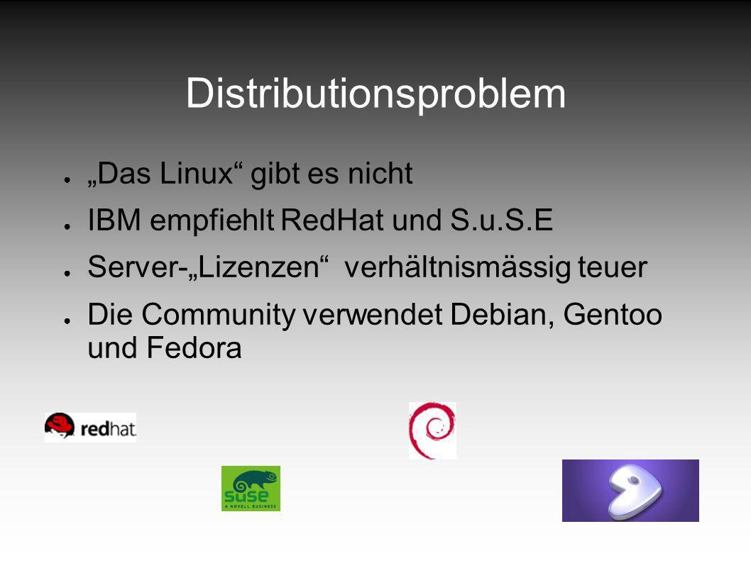 Distributionsproblem Das Linux gibt es nicht IBM empfiehlt RedHat und S.u.S.E Server-Lizenzen verhältnismässig teuer Die Community verwendet Debian, Gentoo und Fedora