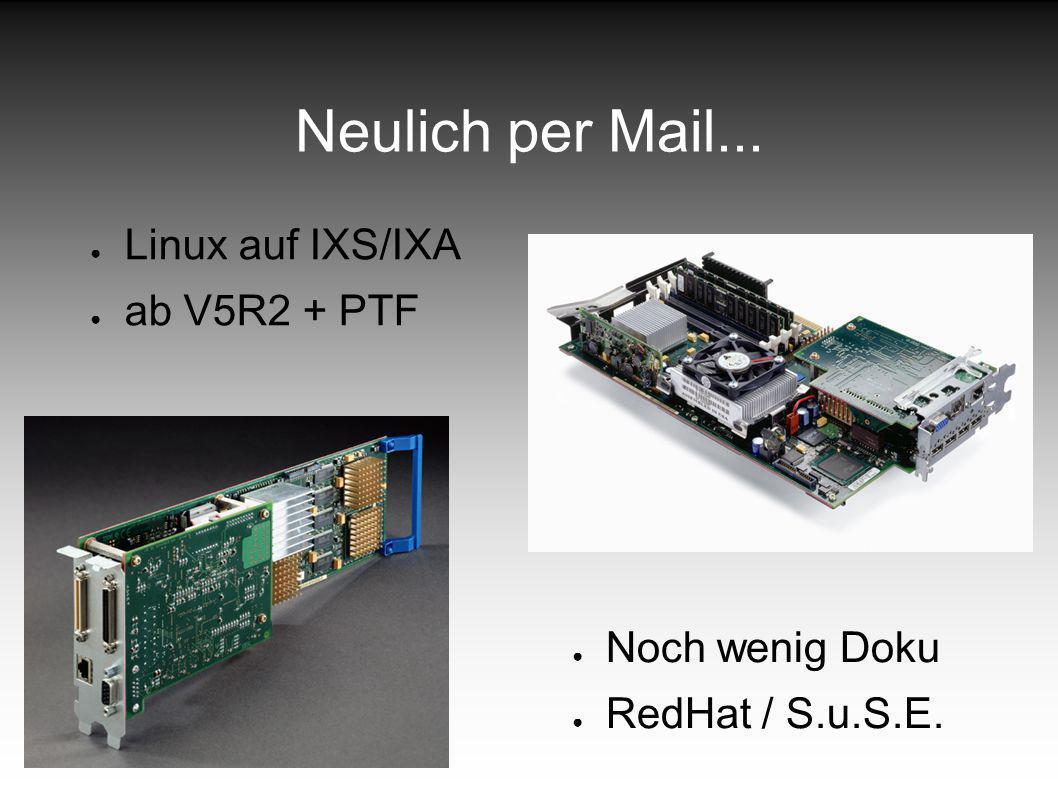 Neulich per Mail... Linux auf IXS/IXA ab V5R2 + PTF Noch wenig Doku RedHat / S.u.S.E.