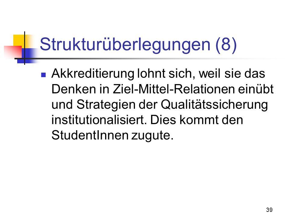 39 Strukturüberlegungen (8) Akkreditierung lohnt sich, weil sie das Denken in Ziel-Mittel-Relationen einübt und Strategien der Qualitätssicherung institutionalisiert.