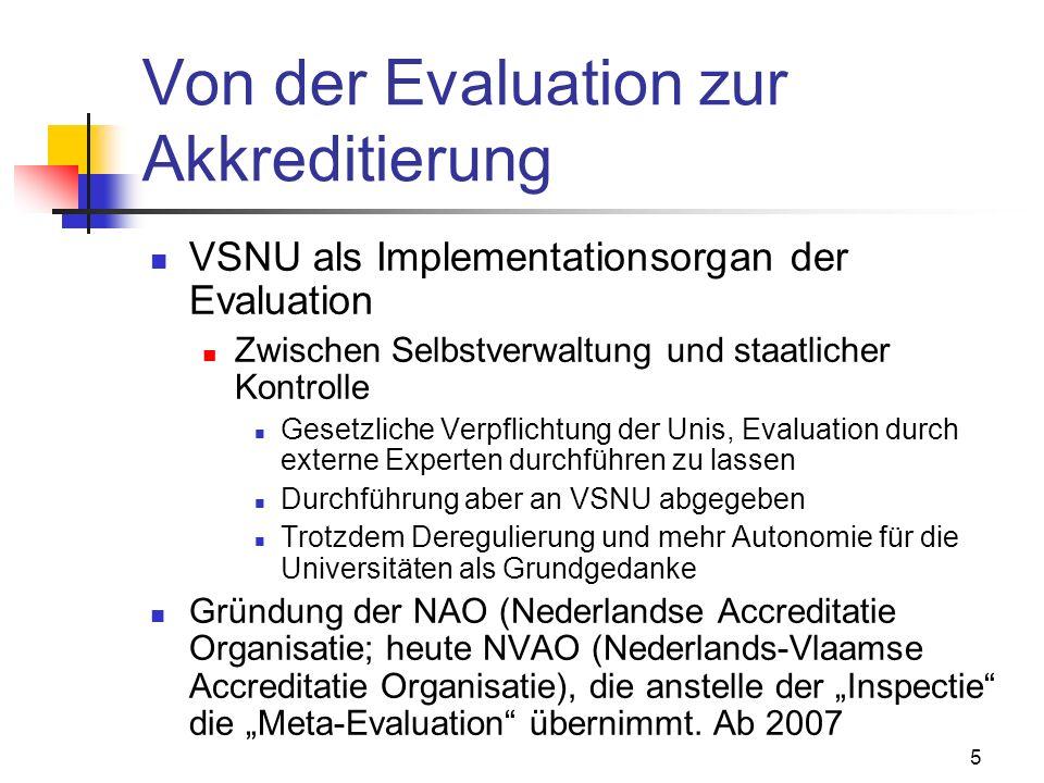 5 Von der Evaluation zur Akkreditierung VSNU als Implementationsorgan der Evaluation Zwischen Selbstverwaltung und staatlicher Kontrolle Gesetzliche Verpflichtung der Unis, Evaluation durch externe Experten durchführen zu lassen Durchführung aber an VSNU abgegeben Trotzdem Deregulierung und mehr Autonomie für die Universitäten als Grundgedanke Gründung der NAO (Nederlandse Accreditatie Organisatie; heute NVAO (Nederlands-Vlaamse Accreditatie Organisatie), die anstelle der Inspectie die Meta-Evaluation übernimmt.