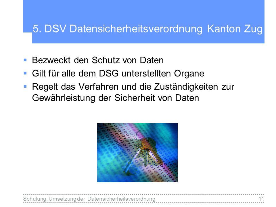 11 5. DSV Datensicherheitsverordnung Kanton Zug Bezweckt den Schutz von Daten Gilt für alle dem DSG unterstellten Organe Regelt das Verfahren und die