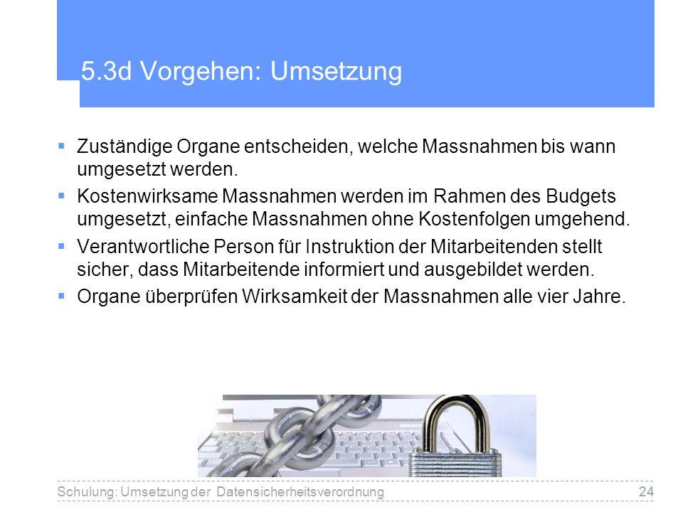 24 5.3d Vorgehen: Umsetzung Zuständige Organe entscheiden, welche Massnahmen bis wann umgesetzt werden. Kostenwirksame Massnahmen werden im Rahmen des