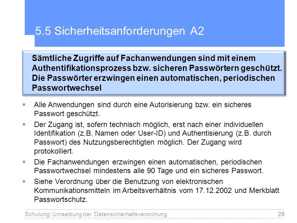 29 5.5 Sicherheitsanforderungen A2 Schulung: Umsetzung der Datensicherheitsverordnung29 Sämtliche Zugriffe auf Fachanwendungen sind mit einem Authentifikationsprozess bzw.