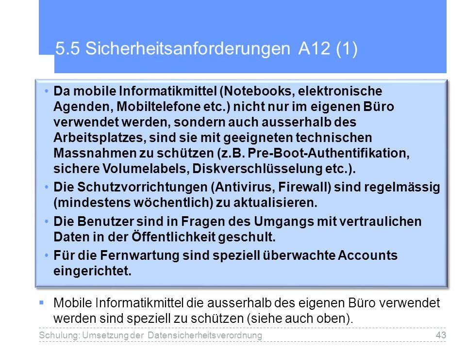43 5.5 Sicherheitsanforderungen A12 (1) Mobile Informatikmittel die ausserhalb des eigenen Büro verwendet werden sind speziell zu schützen (siehe auch