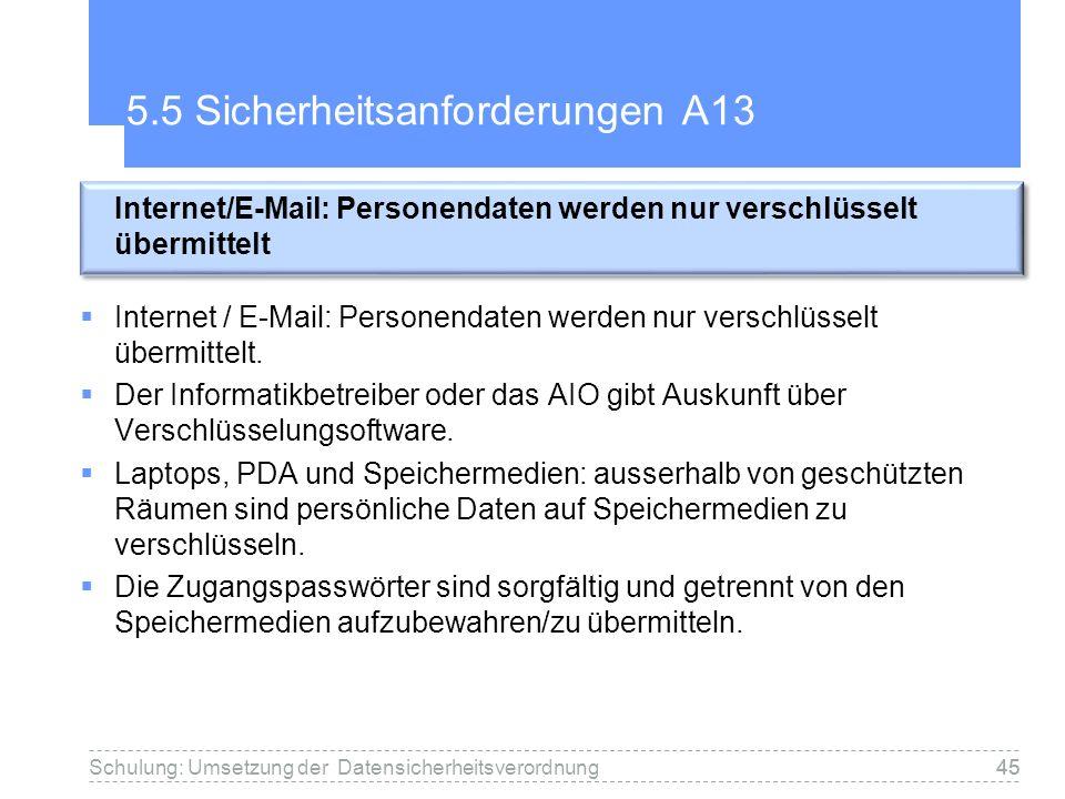 45 5.5 Sicherheitsanforderungen A13 Internet / E-Mail: Personendaten werden nur verschlüsselt übermittelt. Der Informatikbetreiber oder das AIO gibt A