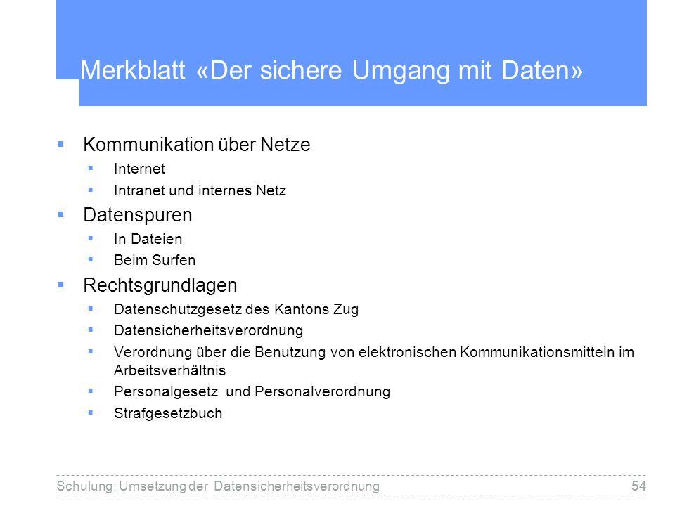 54Schulung: Umsetzung der Datensicherheitsverordnung54 Merkblatt «Der sichere Umgang mit Daten» Kommunikation über Netze Internet Intranet und interne