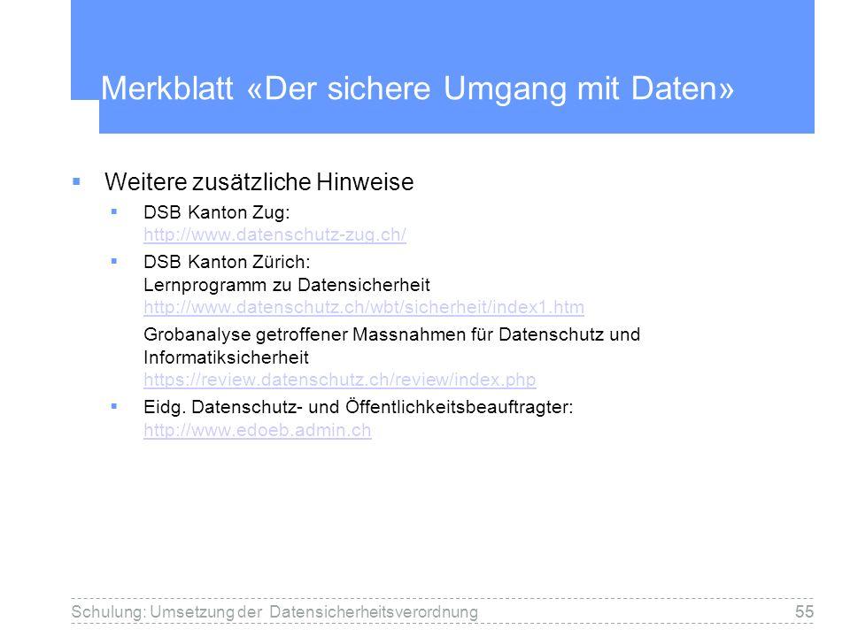 55Schulung: Umsetzung der Datensicherheitsverordnung55 Merkblatt «Der sichere Umgang mit Daten» Weitere zusätzliche Hinweise DSB Kanton Zug: http://www.datenschutz-zug.ch/ http://www.datenschutz-zug.ch/ DSB Kanton Zürich: Lernprogramm zu Datensicherheit http://www.datenschutz.ch/wbt/sicherheit/index1.htm http://www.datenschutz.ch/wbt/sicherheit/index1.htm Grobanalyse getroffener Massnahmen für Datenschutz und Informatiksicherheit https://review.datenschutz.ch/review/index.php https://review.datenschutz.ch/review/index.php Eidg.