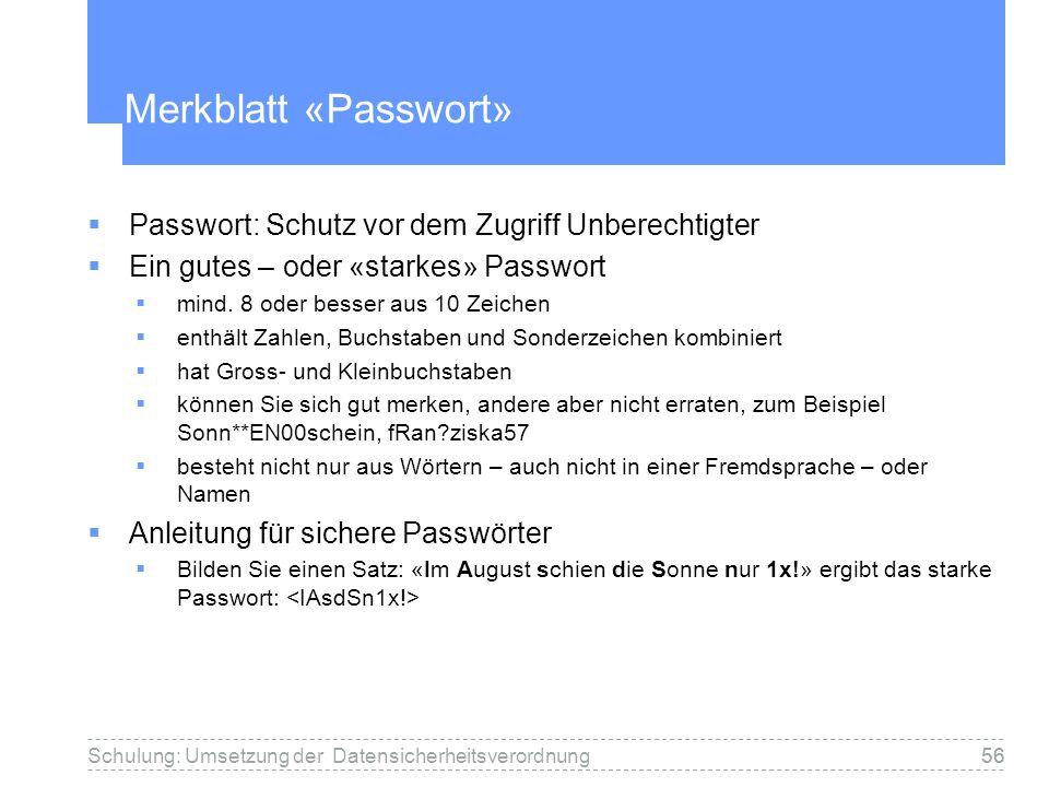 56Schulung: Umsetzung der Datensicherheitsverordnung56 Merkblatt «Passwort» Passwort: Schutz vor dem Zugriff Unberechtigter Ein gutes – oder «starkes» Passwort mind.