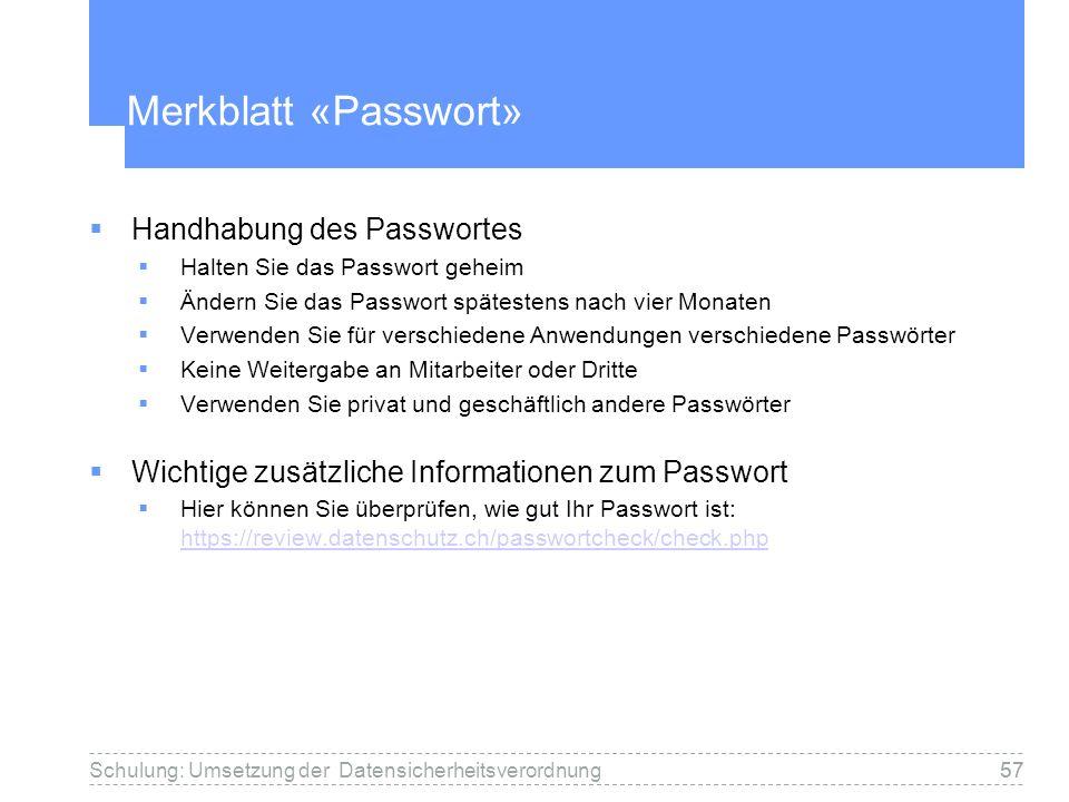 57Schulung: Umsetzung der Datensicherheitsverordnung57 Merkblatt «Passwort» Handhabung des Passwortes Halten Sie das Passwort geheim Ändern Sie das Passwort spätestens nach vier Monaten Verwenden Sie für verschiedene Anwendungen verschiedene Passwörter Keine Weitergabe an Mitarbeiter oder Dritte Verwenden Sie privat und geschäftlich andere Passwörter Wichtige zusätzliche Informationen zum Passwort Hier können Sie überprüfen, wie gut Ihr Passwort ist: https://review.datenschutz.ch/passwortcheck/check.php https://review.datenschutz.ch/passwortcheck/check.php