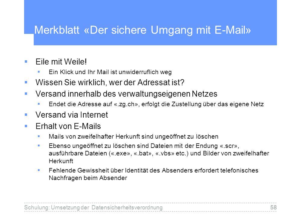 58Schulung: Umsetzung der Datensicherheitsverordnung58 Merkblatt «Der sichere Umgang mit E-Mail» Eile mit Weile! Ein Klick und Ihr Mail ist unwiderruf